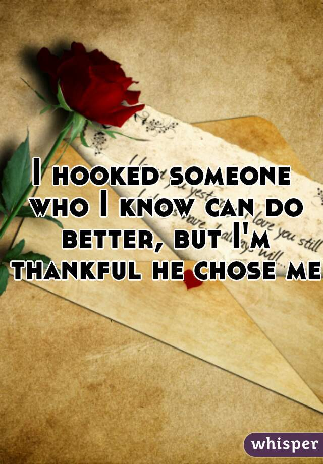 I hooked someone who I know can do better, but I'm thankful he chose me.