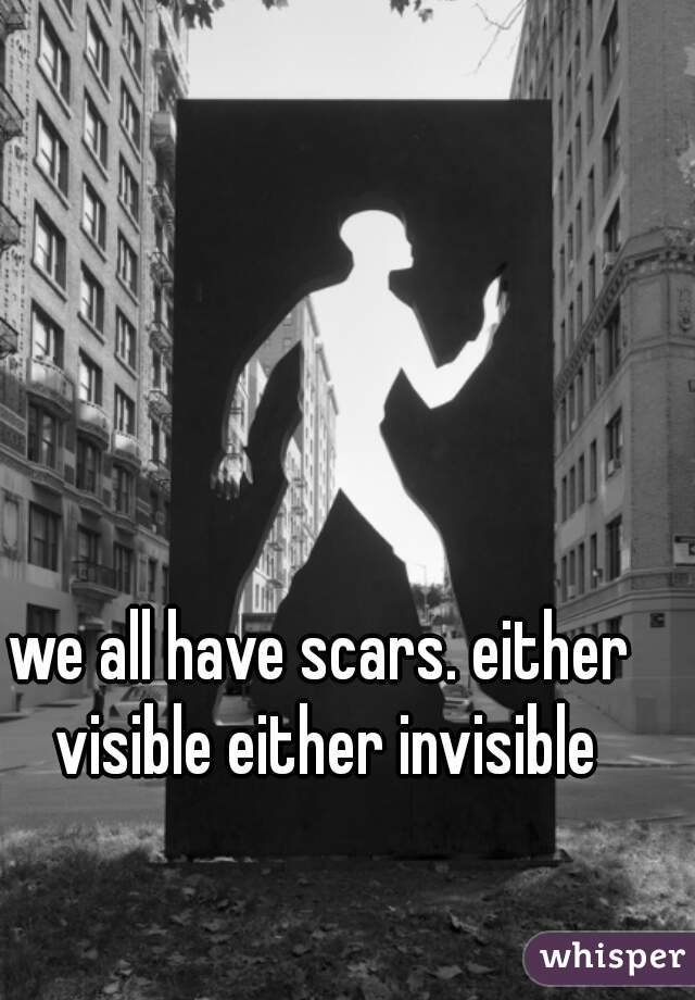 we all have scars. either visible either invisible