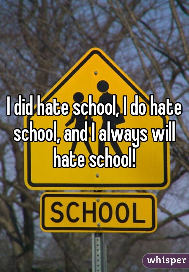I did hate school, I do hate school, and I always will hate school!