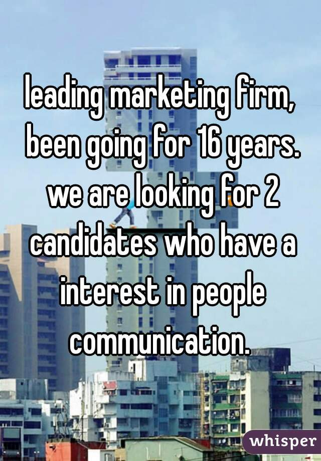leading marketing firm, been going for 16 years. we are looking for 2 candidates who have a interest in people communication.