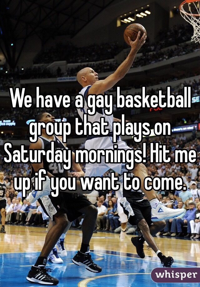 We have a gay basketball group that plays on Saturday mornings! Hit me up if you want to come.