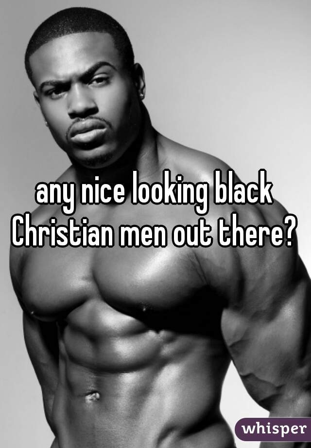 any nice looking black Christian men out there?