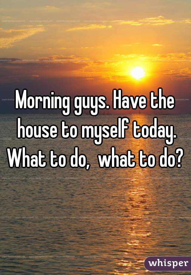 Morning guys. Have the house to myself today. What to do,  what to do?