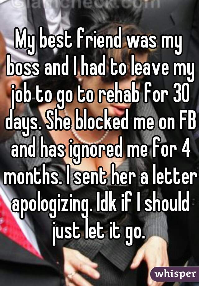 My best friend was my boss and I had to leave my job to go to rehab for 30 days. She blocked me on FB and has ignored me for 4 months. I sent her a letter apologizing. Idk if I should just let it go.