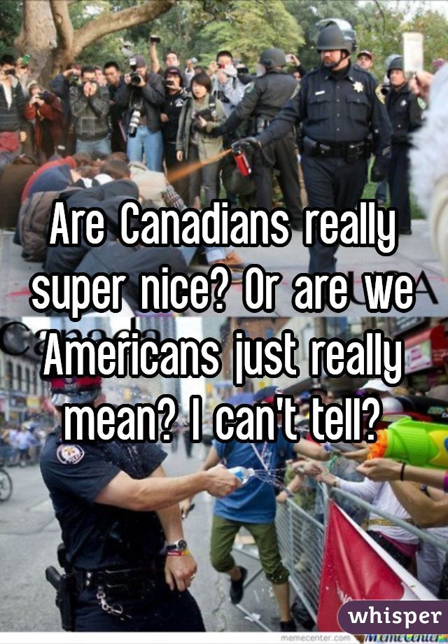 Are Canadians really super nice? Or are we Americans just really mean? I can't tell?