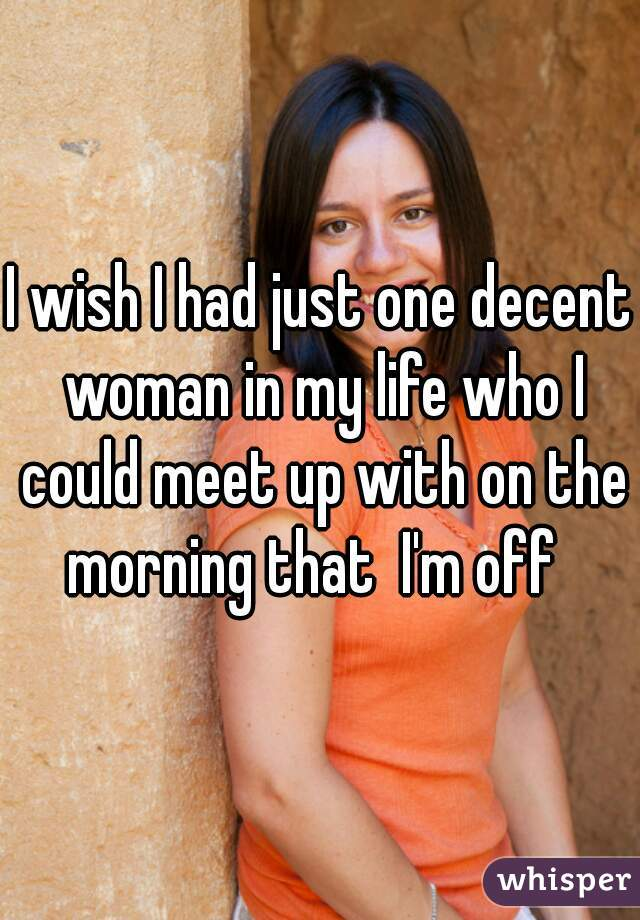 I wish I had just one decent woman in my life who I could meet up with on the morning that  I'm off