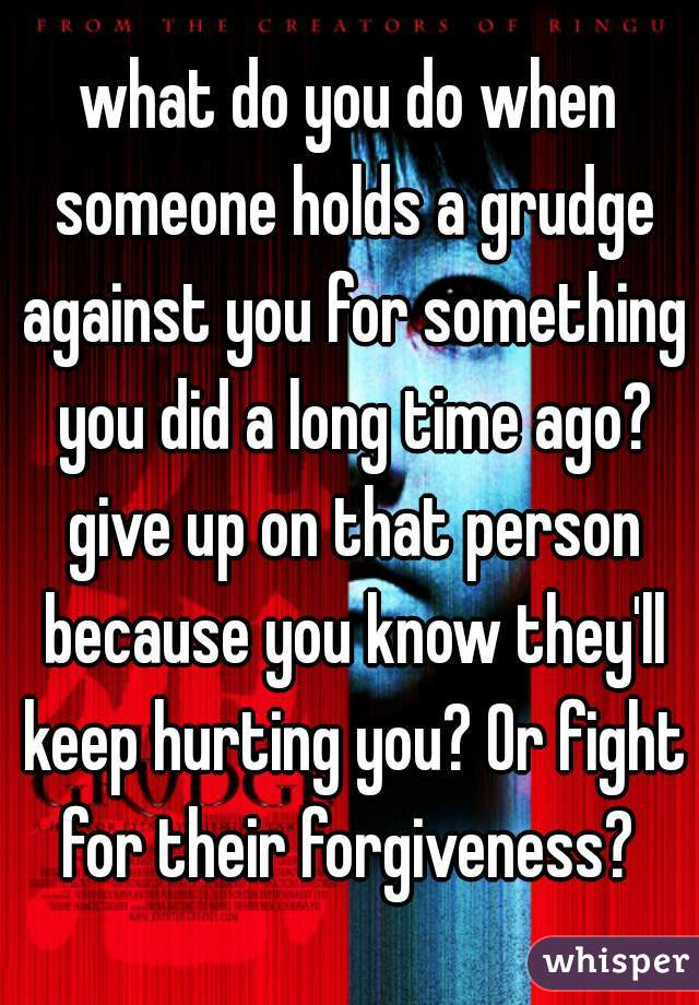 what do you do when someone holds a grudge against you for something you did a long time ago? give up on that person because you know they'll keep hurting you? Or fight for their forgiveness?