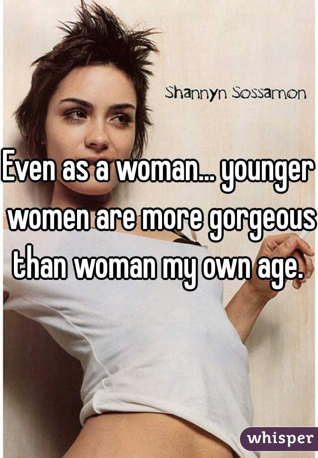 Even as a woman... younger women are more gorgeous than woman my own age.