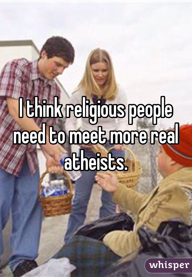 I think religious people need to meet more real atheists.