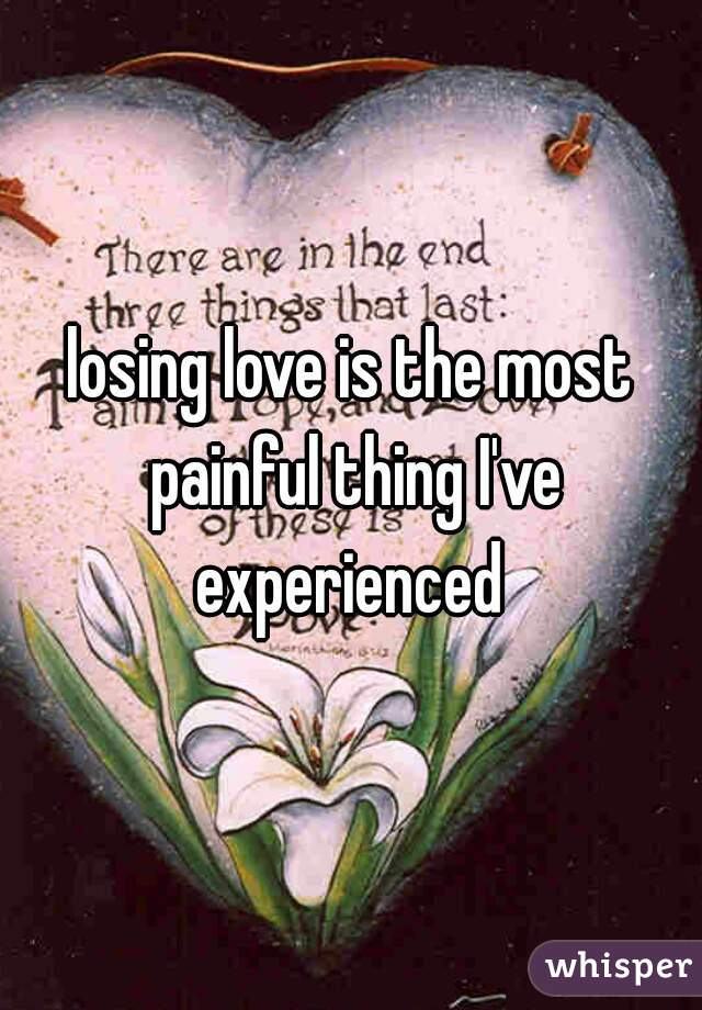 losing love is the most painful thing I've experienced