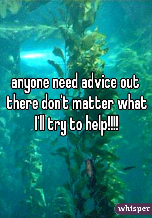 anyone need advice out there don't matter what I'll try to help!!!!