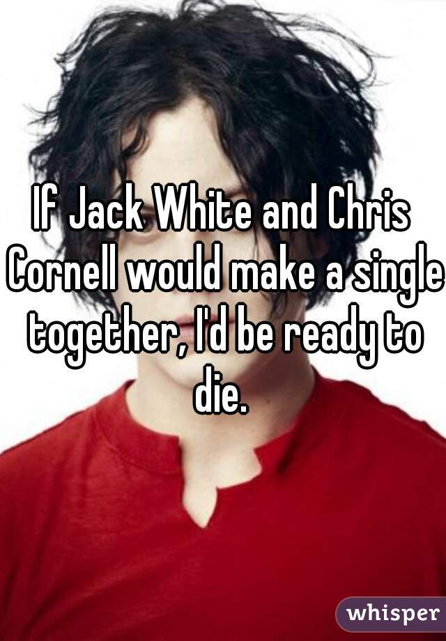 If Jack White and Chris Cornell would make a single together, I'd be ready to die.