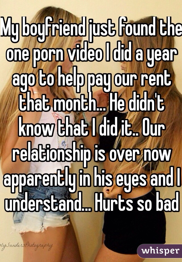 My boyfriend just found the one porn video I did a year ago to help pay our rent that month... He didn't know that I did it.. Our relationship is over now apparently in his eyes and I understand... Hurts so bad