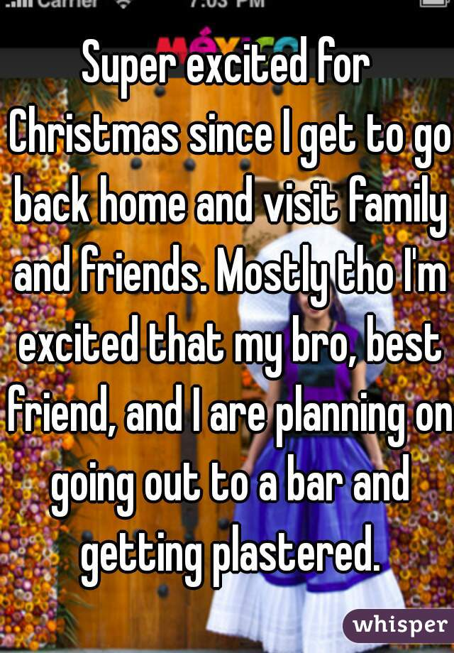 Super excited for Christmas since I get to go back home and visit family and friends. Mostly tho I'm excited that my bro, best friend, and I are planning on going out to a bar and getting plastered.