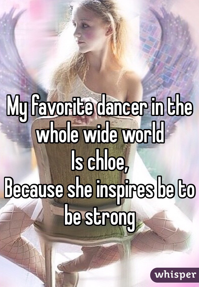 My favorite dancer in the  whole wide world  Is chloe, Because she inspires be to  be strong