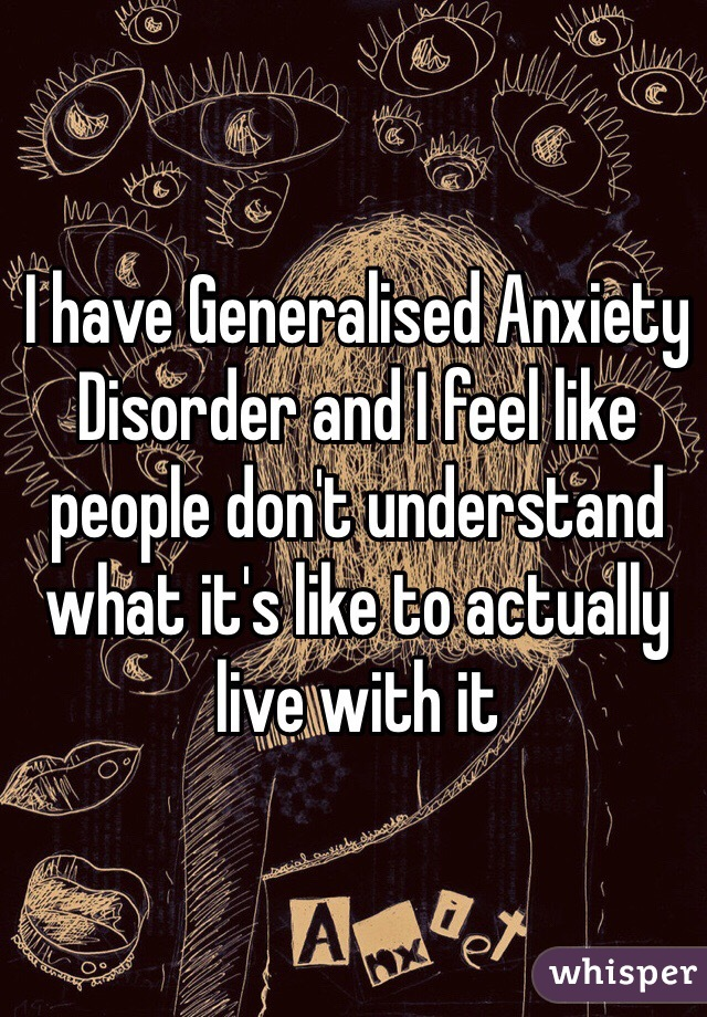 I have Generalised Anxiety Disorder and I feel like people don't understand what it's like to actually live with it