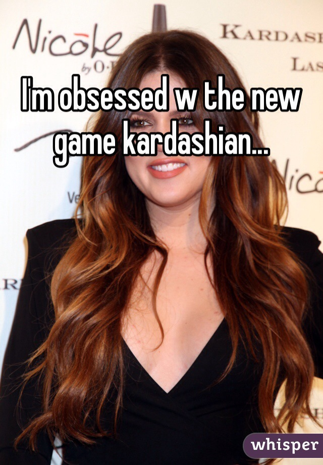 I'm obsessed w the new game kardashian...