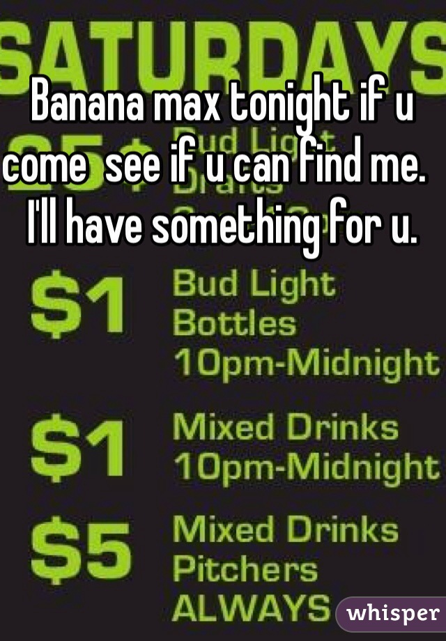 Banana max tonight if u come  see if u can find me.  I'll have something for u.