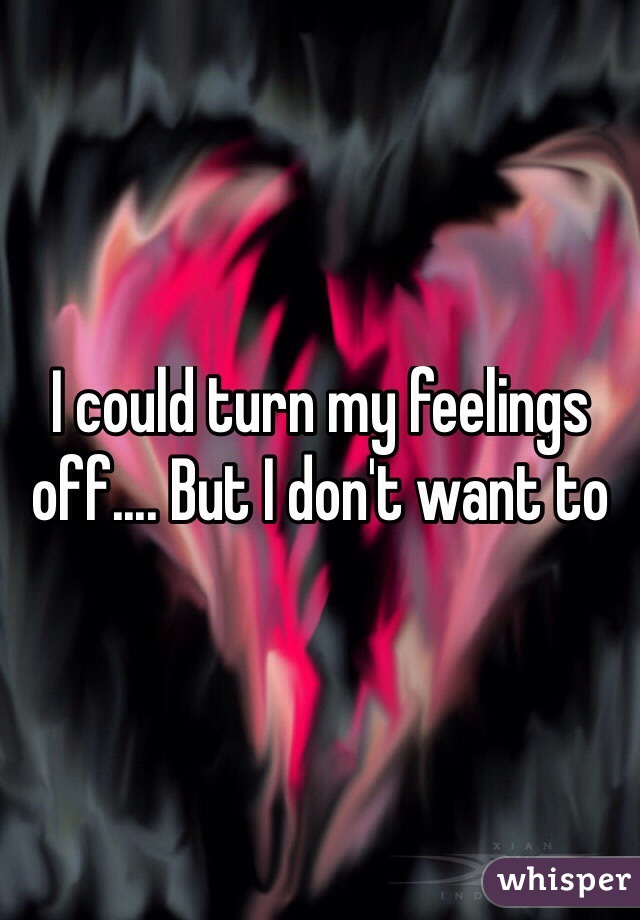 I could turn my feelings off.... But I don't want to