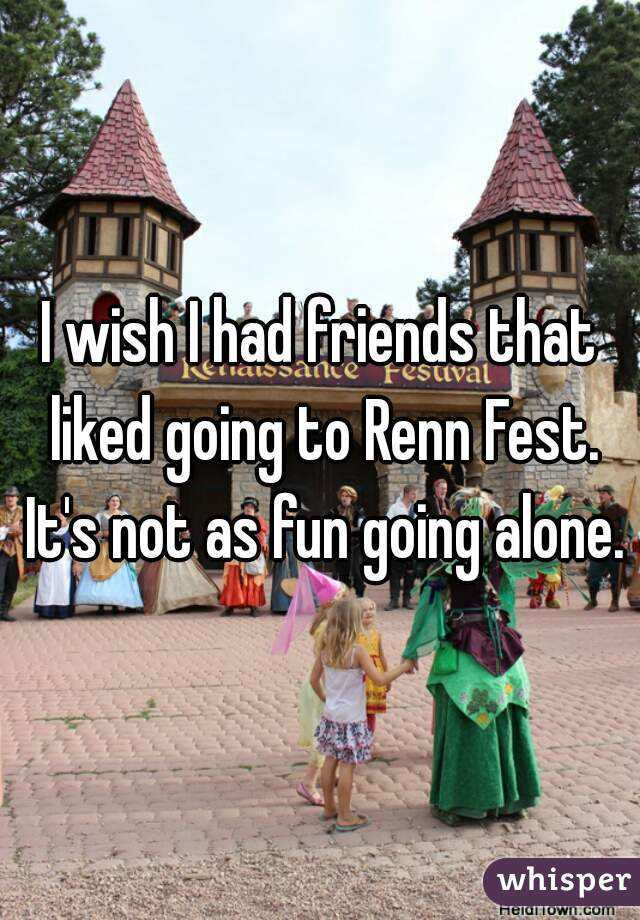 I wish I had friends that liked going to Renn Fest. It's not as fun going alone.