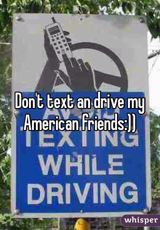 Don't text an drive my American friends:))