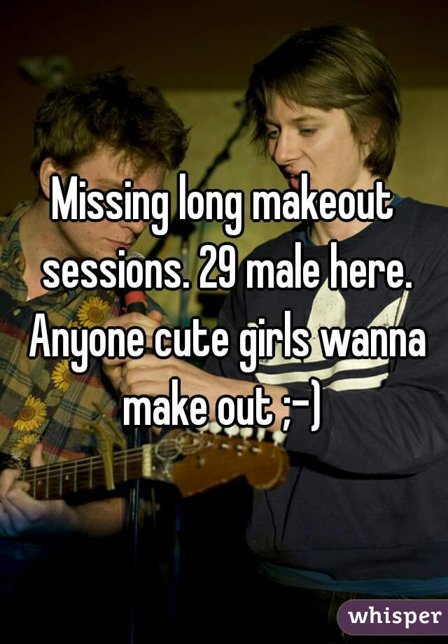 Missing long makeout sessions. 29 male here. Anyone cute girls wanna make out ;-)