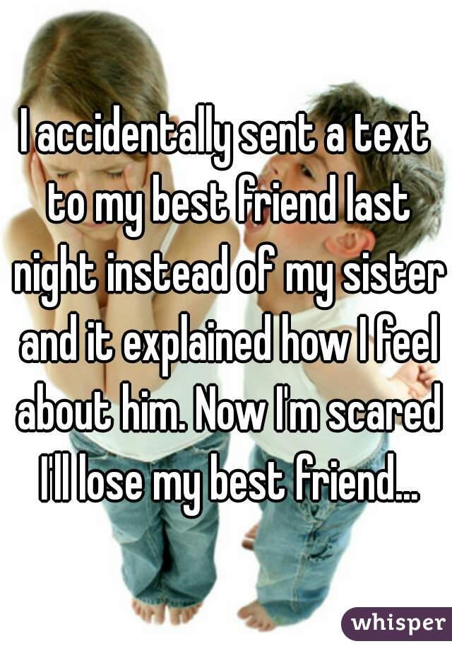 I accidentally sent a text to my best friend last night instead of my sister and it explained how I feel about him. Now I'm scared I'll lose my best friend...