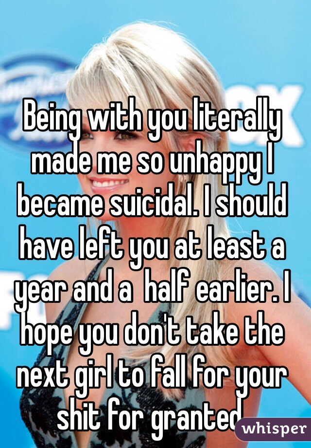 Being with you literally made me so unhappy I became suicidal. I should have left you at least a year and a  half earlier. I hope you don't take the next girl to fall for your shit for granted.