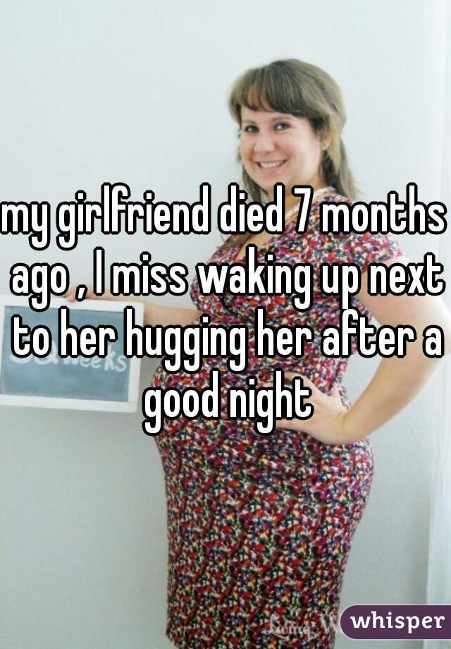 my girlfriend died 7 months ago , I miss waking up next to her hugging her after a good night