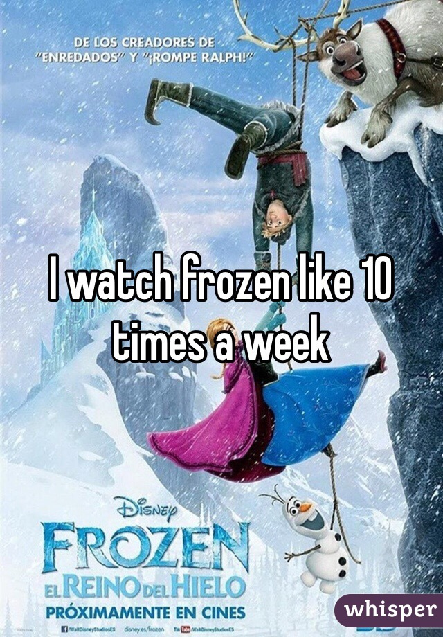 I watch frozen like 10 times a week