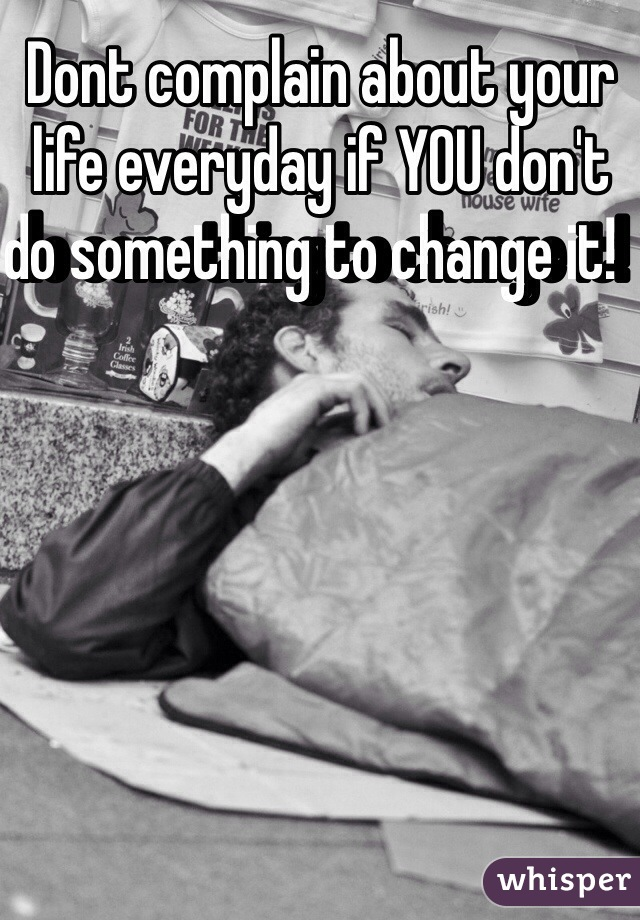 Dont complain about your life everyday if YOU don't do something to change it!