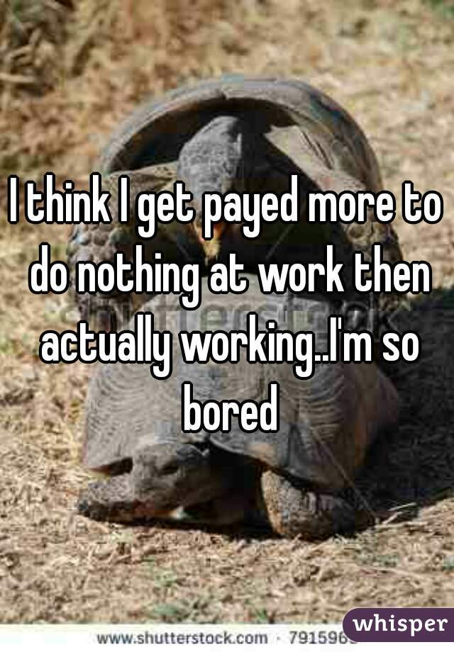 I think I get payed more to do nothing at work then actually working..I'm so bored