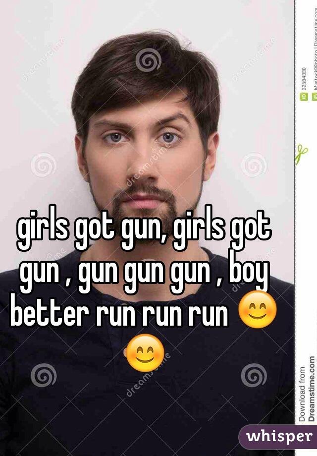 girls got gun, girls got gun , gun gun gun , boy better run run run 😊😊