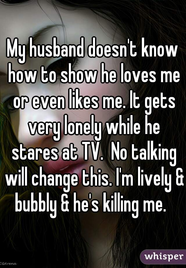 My husband doesn't know how to show he loves me or even likes me. It gets very lonely while he stares at TV.  No talking will change this. I'm lively & bubbly & he's killing me.