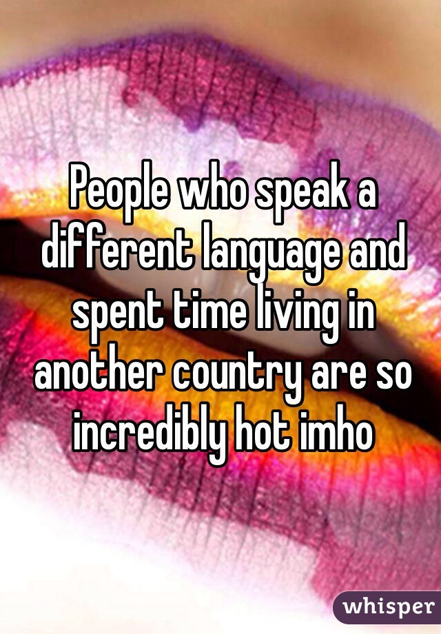 People who speak a different language and spent time living in another country are so incredibly hot imho