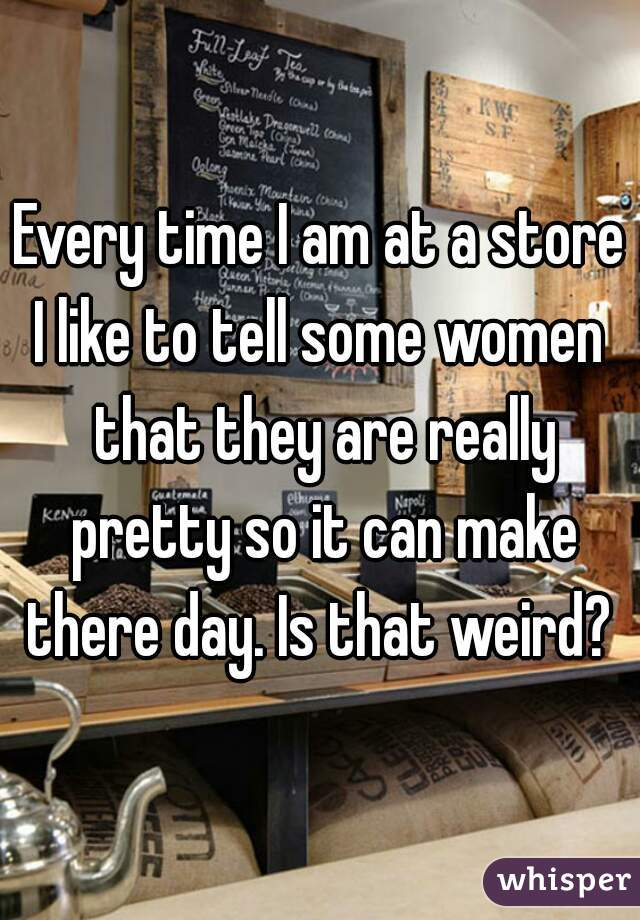 Every time I am at a store I like to tell some women that they are really pretty so it can make there day. Is that weird?