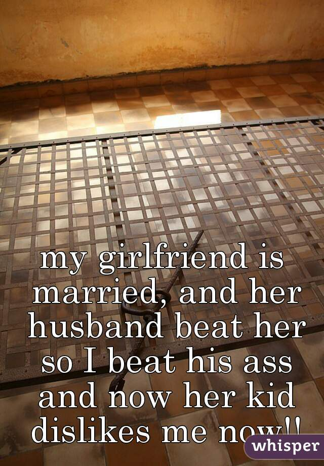 my girlfriend is married, and her husband beat her so I beat his ass and now her kid dislikes me now!!