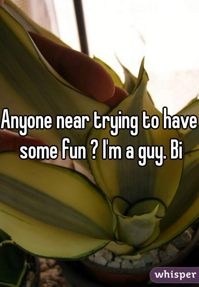 Anyone near trying to have some fun ? I'm a guy. Bi