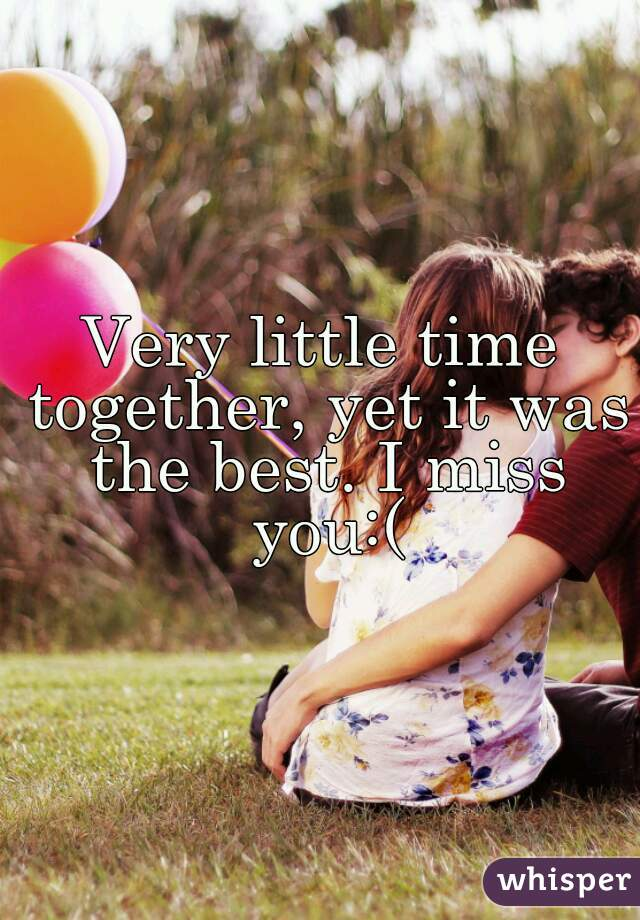 Very little time together, yet it was the best. I miss you:(