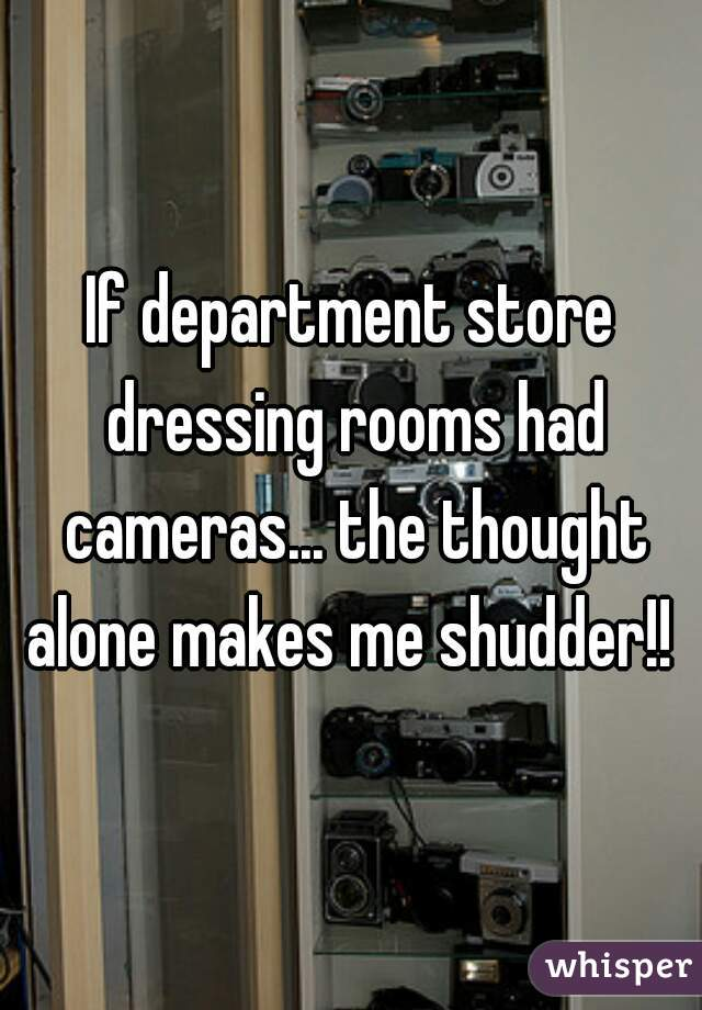 If department store dressing rooms had cameras... the thought alone makes me shudder!!