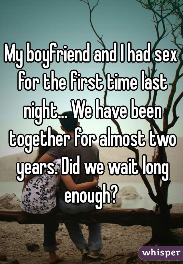 My boyfriend and I had sex for the first time last night... We have been together for almost two years. Did we wait long enough?