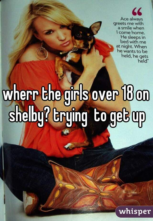 wherr the girls over 18 on shelby? trying  to get up