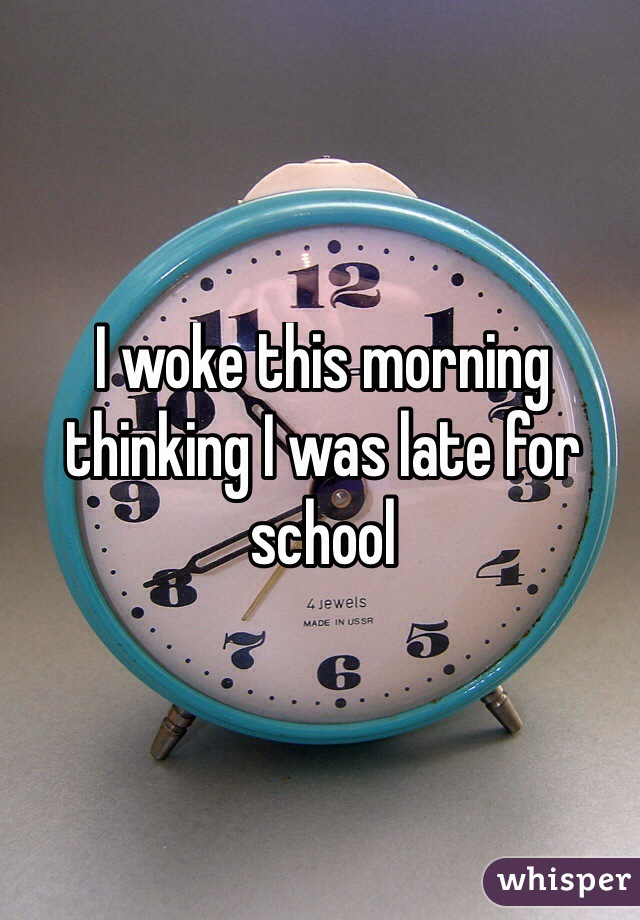 I woke this morning thinking I was late for school