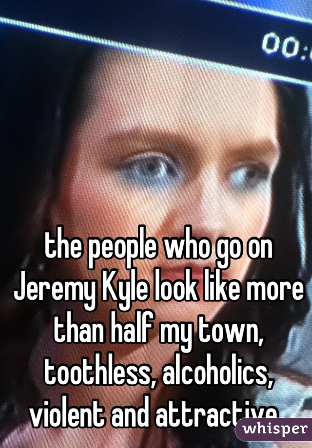 the people who go on Jeremy Kyle look like more than half my town, toothless, alcoholics, violent and attractive.