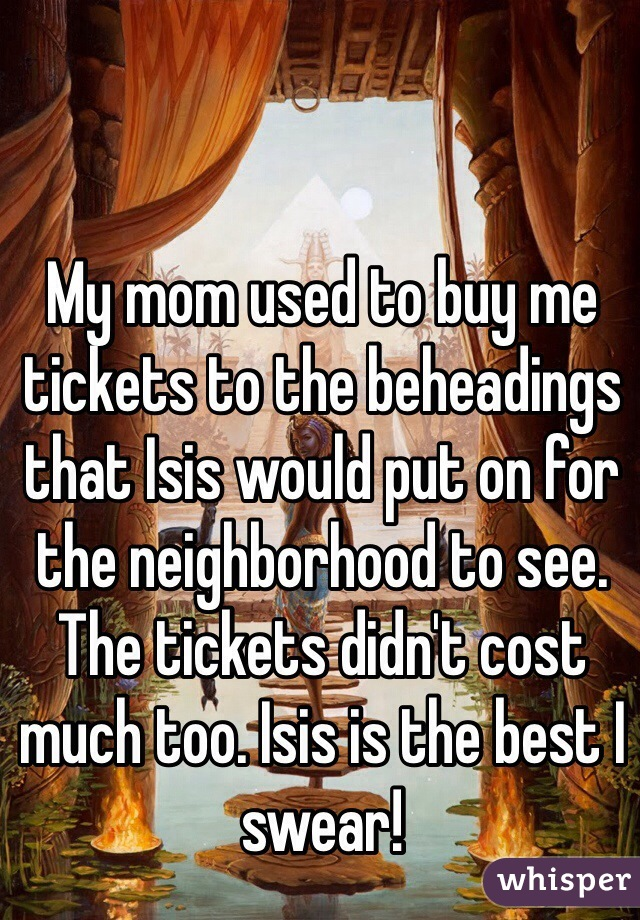 My mom used to buy me tickets to the beheadings that Isis would put on for the neighborhood to see. The tickets didn't cost much too. Isis is the best I swear!