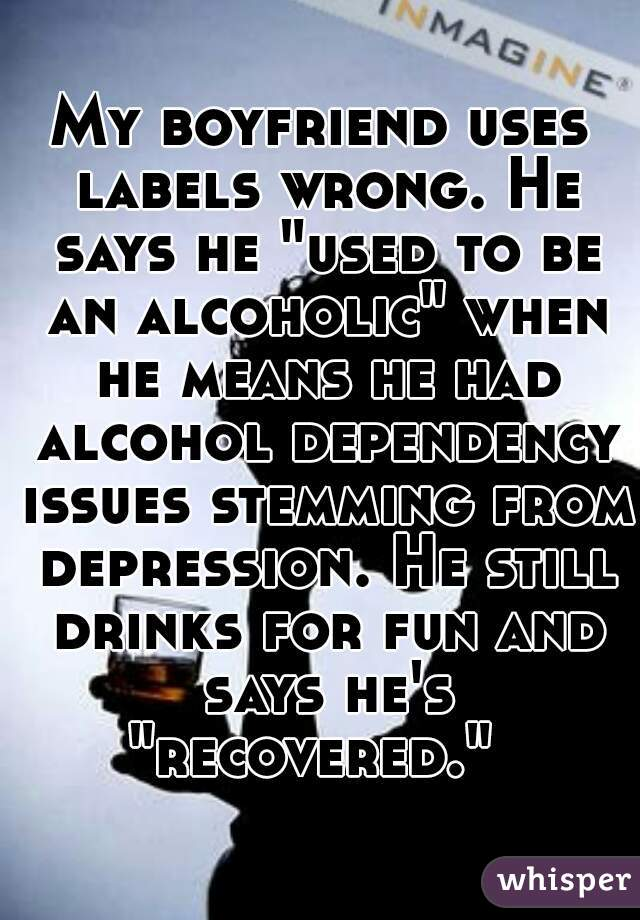 "My boyfriend uses labels wrong. He says he ""used to be an alcoholic"" when he means he had alcohol dependency issues stemming from depression. He still drinks for fun and says he's ""recovered."""