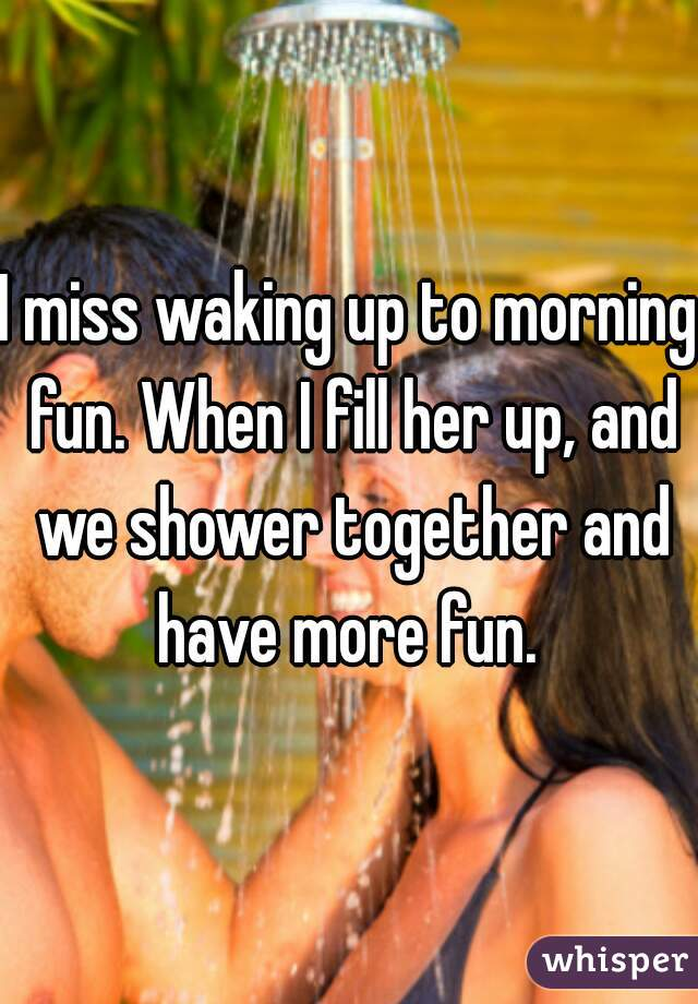I miss waking up to morning fun. When I fill her up, and we shower together and have more fun.