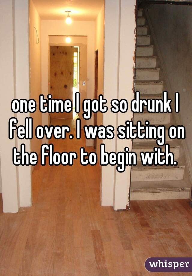 one time I got so drunk I fell over. I was sitting on the floor to begin with.