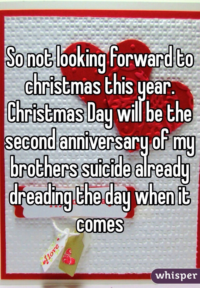 So not looking forward to christmas this year. Christmas Day will be the second anniversary of my brothers suicide already dreading the day when it comes