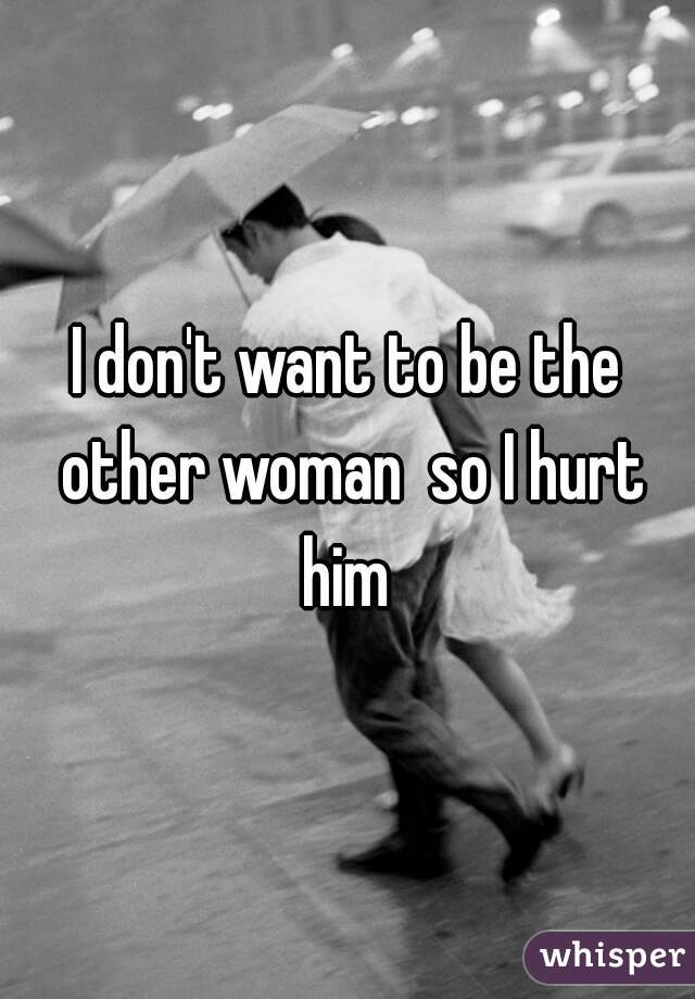 I don't want to be the other woman  so I hurt him